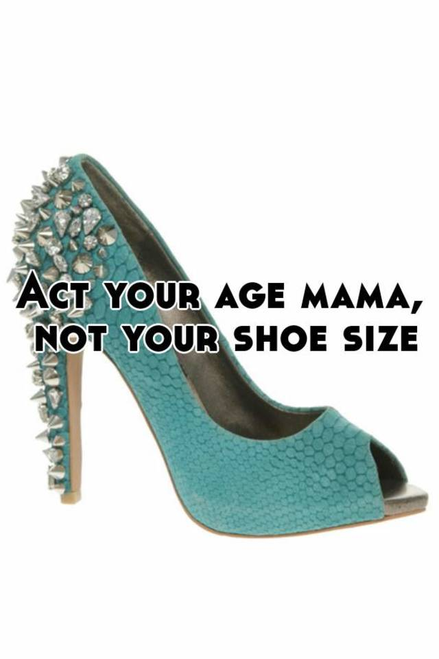 Acting your Shoe Size, Not Your Age!